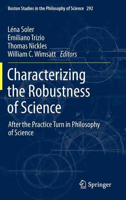 Characterizing the Robustness of Science By Soler, Lena (EDT)/ Trizio, Emiliano (EDT)/ Nickles, Thomas (EDT)/ Wimsatt, William (EDT)